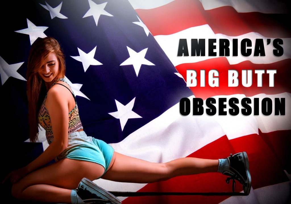Why are Bigger Butts so Popular in the US.